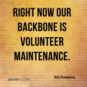 Rick Maddalena  - Right now our backbone is volunteer maintenance.