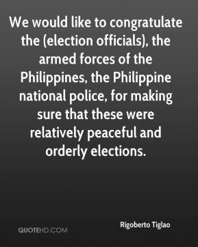 Rigoberto Tiglao  - We would like to congratulate the (election officials), the armed forces of the Philippines, the Philippine national police, for making sure that these were relatively peaceful and orderly elections.