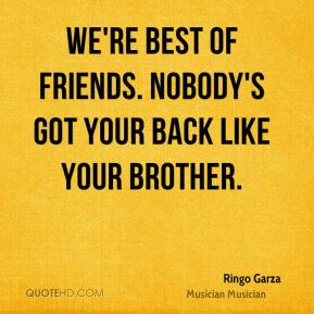 Ringo Garza  - We're best of friends. Nobody's got your back like your brother.