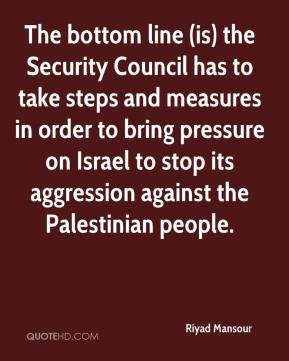 Riyad Mansour  - The bottom line (is) the Security Council has to take steps and measures in order to bring pressure on Israel to stop its aggression against the Palestinian people.
