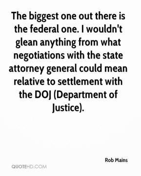 Rob Mains  - The biggest one out there is the federal one. I wouldn't glean anything from what negotiations with the state attorney general could mean relative to settlement with the DOJ (Department of Justice).