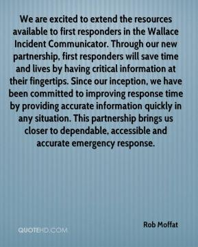 Rob Moffat  - We are excited to extend the resources available to first responders in the Wallace Incident Communicator. Through our new partnership, first responders will save time and lives by having critical information at their fingertips. Since our inception, we have been committed to improving response time by providing accurate information quickly in any situation. This partnership brings us closer to dependable, accessible and accurate emergency response.