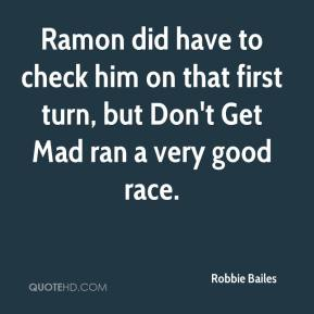 Robbie Bailes  - Ramon did have to check him on that first turn, but Don't Get Mad ran a very good race.