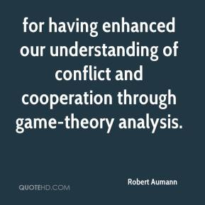 Robert Aumann  - for having enhanced our understanding of conflict and cooperation through game-theory analysis.