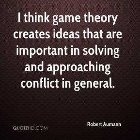 I think game theory creates ideas that are important in solving and approaching conflict in general.