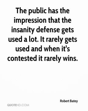 The public has the impression that the insanity defense gets used a lot. It rarely gets used and when it's contested it rarely wins.