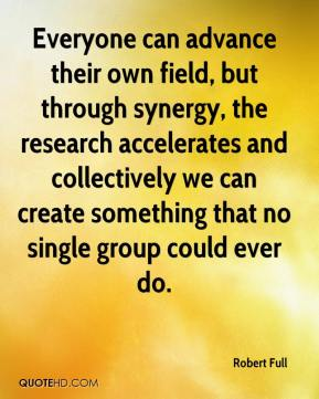 Everyone can advance their own field, but through synergy, the research accelerates and collectively we can create something that no single group could ever do.