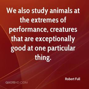 We also study animals at the extremes of performance, creatures that are exceptionally good at one particular thing.