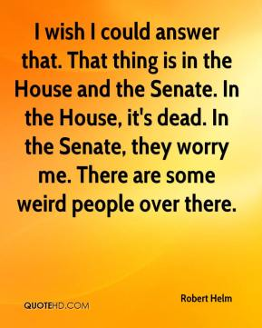 Robert Helm  - I wish I could answer that. That thing is in the House and the Senate. In the House, it's dead. In the Senate, they worry me. There are some weird people over there.