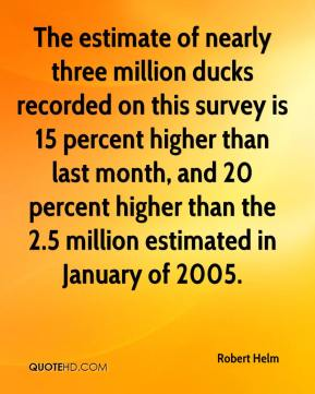 Robert Helm  - The estimate of nearly three million ducks recorded on this survey is 15 percent higher than last month, and 20 percent higher than the 2.5 million estimated in January of 2005.