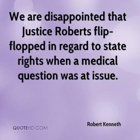 Robert Kenneth  - We are disappointed that Justice Roberts flip-flopped in regard to state rights when a medical question was at issue.