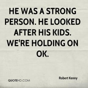 He was a strong person. He looked after his kids. We're holding on OK.