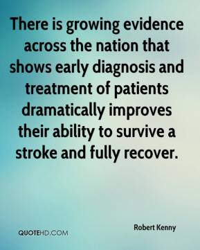 Robert Kenny  - There is growing evidence across the nation that shows early diagnosis and treatment of patients dramatically improves their ability to survive a stroke and fully recover.