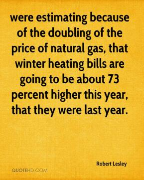 Robert Lesley  - were estimating because of the doubling of the price of natural gas, that winter heating bills are going to be about 73 percent higher this year, that they were last year.