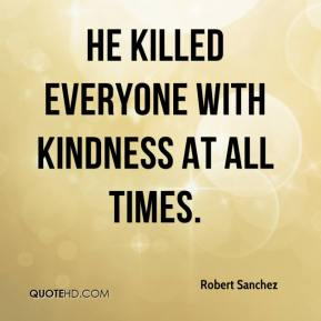Robert Sanchez  - He killed everyone with kindness at all times.