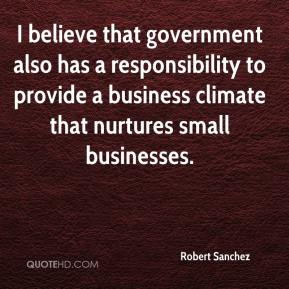 Robert Sanchez  - I believe that government also has a responsibility to provide a business climate that nurtures small businesses.