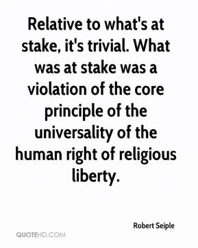 Robert Seiple  - Relative to what's at stake, it's trivial. What was at stake was a violation of the core principle of the universality of the human right of religious liberty.