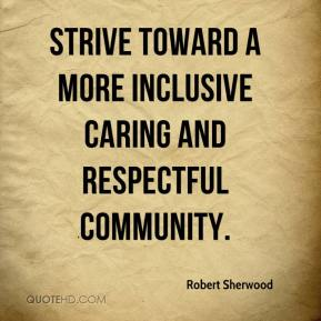 Robert Sherwood  - strive toward a more inclusive caring and respectful community.