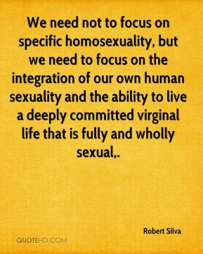 We need not to focus on specific homosexuality, but we need to focus on the integration of our own human sexuality and the ability to live a deeply committed virginal life that is fully and wholly sexual.