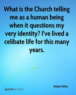 What is the Church telling me as a human being when it questions my very identity? I've lived a celibate life for this many years.
