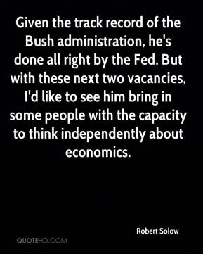 Robert Solow  - Given the track record of the Bush administration, he's done all right by the Fed. But with these next two vacancies, I'd like to see him bring in some people with the capacity to think independently about economics.