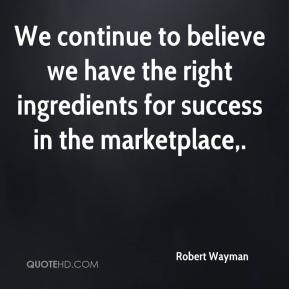 Robert Wayman  - We continue to believe we have the right ingredients for success in the marketplace.