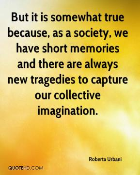 Roberta Urbani  - But it is somewhat true because, as a society, we have short memories and there are always new tragedies to capture our collective imagination.