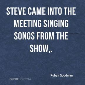Robyn Goodman  - Steve came into the meeting singing songs from the show.
