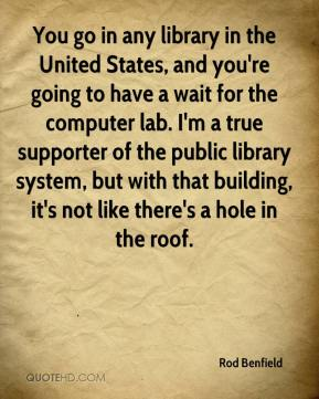 Rod Benfield  - You go in any library in the United States, and you're going to have a wait for the computer lab. I'm a true supporter of the public library system, but with that building, it's not like there's a hole in the roof.