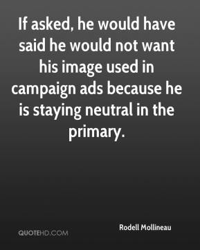 Rodell Mollineau  - If asked, he would have said he would not want his image used in campaign ads because he is staying neutral in the primary.