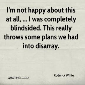 Roderick White  - I'm not happy about this at all, ... I was completely blindsided. This really throws some plans we had into disarray.