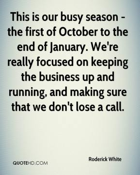 Roderick White  - This is our busy season - the first of October to the end of January. We're really focused on keeping the business up and running, and making sure that we don't lose a call.