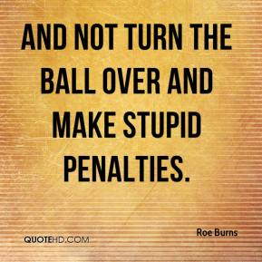 Roe Burns  - And not turn the ball over and make stupid penalties.