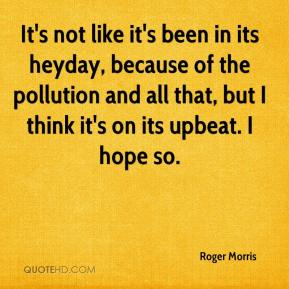 Roger Morris  - It's not like it's been in its heyday, because of the pollution and all that, but I think it's on its upbeat. I hope so.