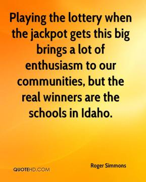 Roger Simmons  - Playing the lottery when the jackpot gets this big brings a lot of enthusiasm to our communities, but the real winners are the schools in Idaho.