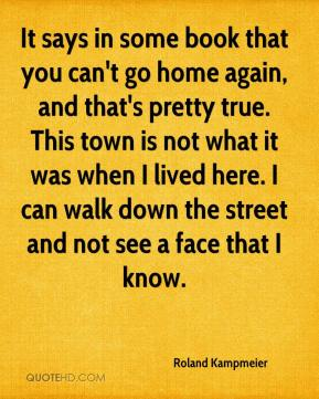 Roland Kampmeier  - It says in some book that you can't go home again, and that's pretty true. This town is not what it was when I lived here. I can walk down the street and not see a face that I know.