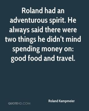 Roland Kampmeier  - Roland had an adventurous spirit. He always said there were two things he didn't mind spending money on: good food and travel.