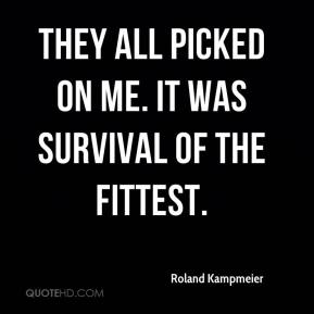 Roland Kampmeier  - They all picked on me. It was survival of the fittest.