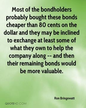 Ron Bringewatt  - Most of the bondholders probably bought these bonds cheaper than 80 cents on the dollar and they may be inclined to exchange at least some of what they own to help the company along -- and then their remaining bonds would be more valuable.
