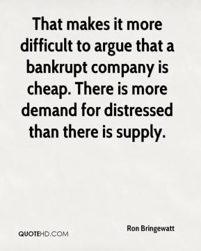 Ron Bringewatt  - That makes it more difficult to argue that a bankrupt company is cheap. There is more demand for distressed than there is supply.