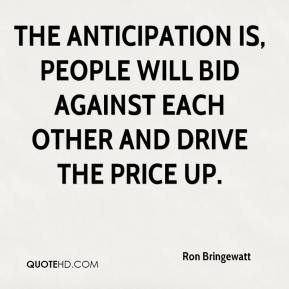Ron Bringewatt  - The anticipation is, people will bid against each other and drive the price up.