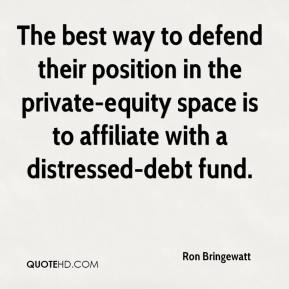 Ron Bringewatt  - The best way to defend their position in the private-equity space is to affiliate with a distressed-debt fund.