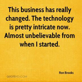 Ron Brooks  - This business has really changed. The technology is pretty intricate now. Almost unbelievable from when I started.