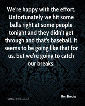 We're happy with the effort. Unfortunately we hit some balls right at some people tonight and they didn't get through and that's baseball. It seems to be going like that for us, but we're going to catch our breaks.