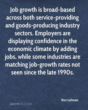 Ron Lehman  - Job growth is broad-based across both service-providing and goods-producing industry sectors. Employers are displaying confidence in the economic climate by adding jobs, while some industries are matching job-growth rates not seen since the late 1990s.