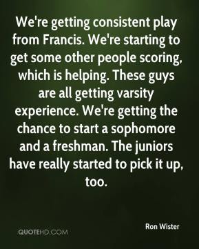 Ron Wister  - We're getting consistent play from Francis. We're starting to get some other people scoring, which is helping. These guys are all getting varsity experience. We're getting the chance to start a sophomore and a freshman. The juniors have really started to pick it up, too.