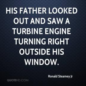 Ronald Stearney Jr  - His father looked out and saw a turbine engine turning right outside his window.