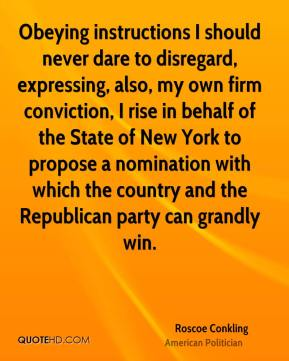 Roscoe Conkling - Obeying instructions I should never dare to disregard, expressing, also, my own firm conviction, I rise in behalf of the State of New York to propose a nomination with which the country and the Republican party can grandly win.