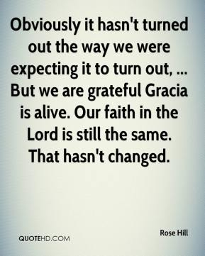 Rose Hill  - Obviously it hasn't turned out the way we were expecting it to turn out, ... But we are grateful Gracia is alive. Our faith in the Lord is still the same. That hasn't changed.