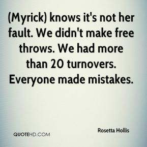 Rosetta Hollis  - (Myrick) knows it's not her fault. We didn't make free throws. We had more than 20 turnovers. Everyone made mistakes.